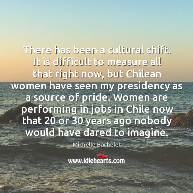 There has been a cultural shift. It is difficult to measure all Michelle Bachelet Picture Quote