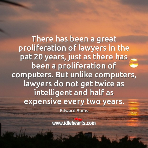 There has been a great proliferation of lawyers in the pat 20 years, Edward Burns Picture Quote