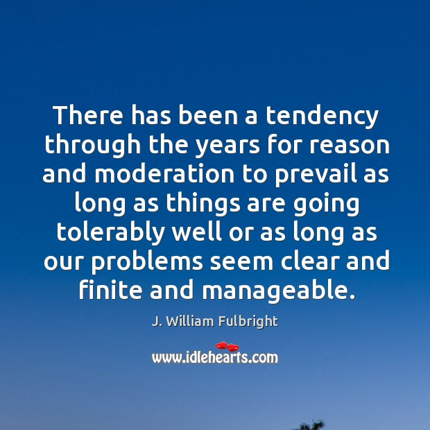There has been a tendency through the years for reason and moderation J. William Fulbright Picture Quote