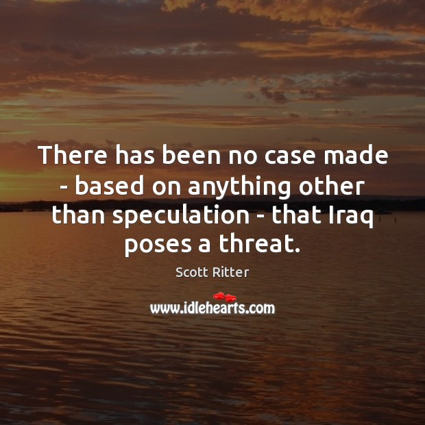There has been no case made – based on anything other than Scott Ritter Picture Quote