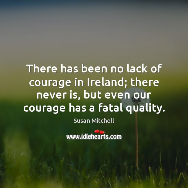 There has been no lack of courage in Ireland; there never is, Susan Mitchell Picture Quote