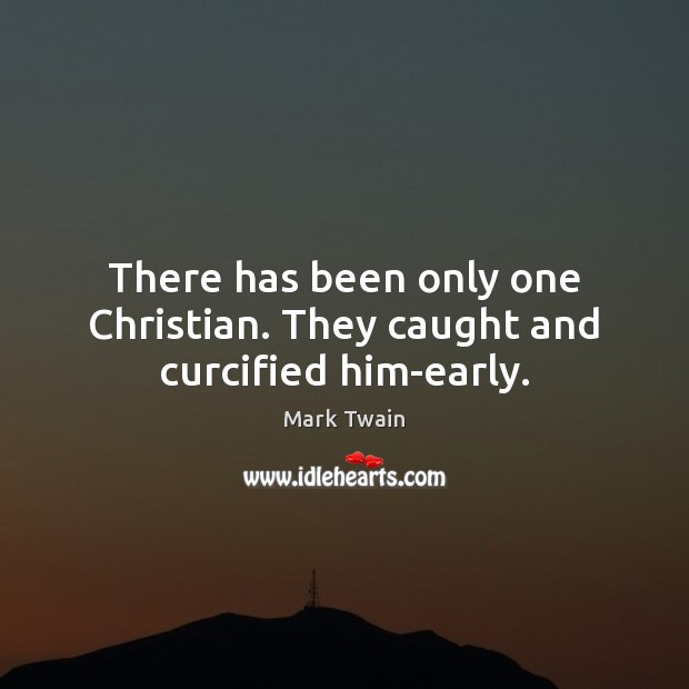 There has been only one Christian. They caught and curcified him-early. Image