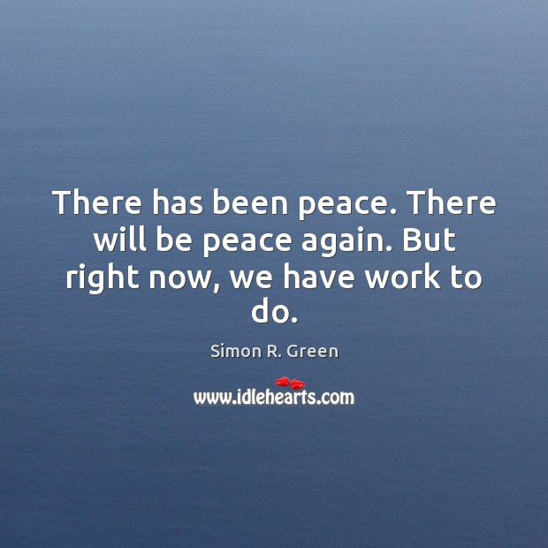 There has been peace. There will be peace again. But right now, we have work to do. Image