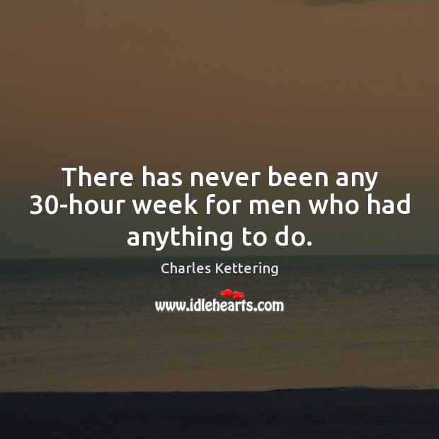 There has never been any 30-hour week for men who had anything to do. Charles Kettering Picture Quote