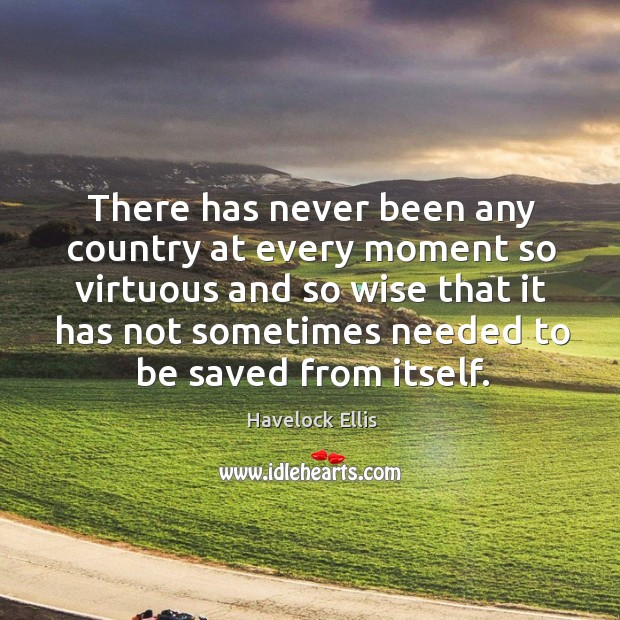 There has never been any country at every moment so virtuous Havelock Ellis Picture Quote
