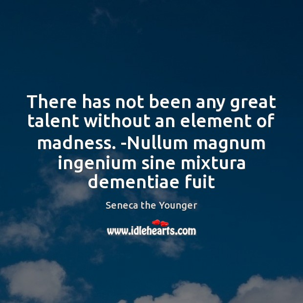 There has not been any great talent without an element of madness. Image
