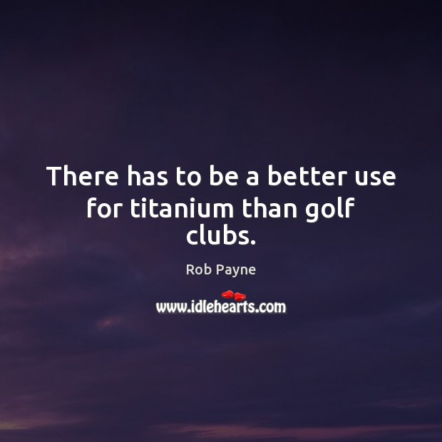 Image, There has to be a better use for titanium than golf clubs.