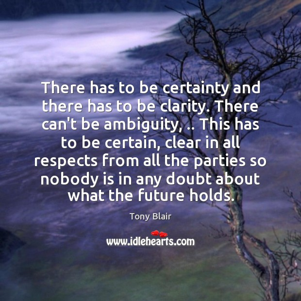 There has to be certainty and there has to be clarity. There Tony Blair Picture Quote
