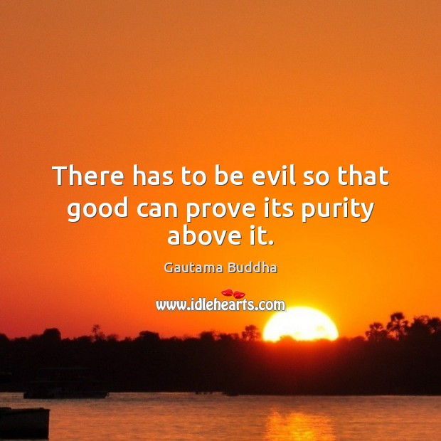 There has to be evil so that good can prove its purity above it. Image
