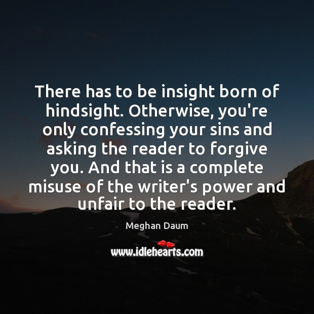 There has to be insight born of hindsight. Otherwise, you're only confessing Meghan Daum Picture Quote