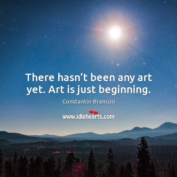 Image, There hasn't been any art yet. Art is just beginning.