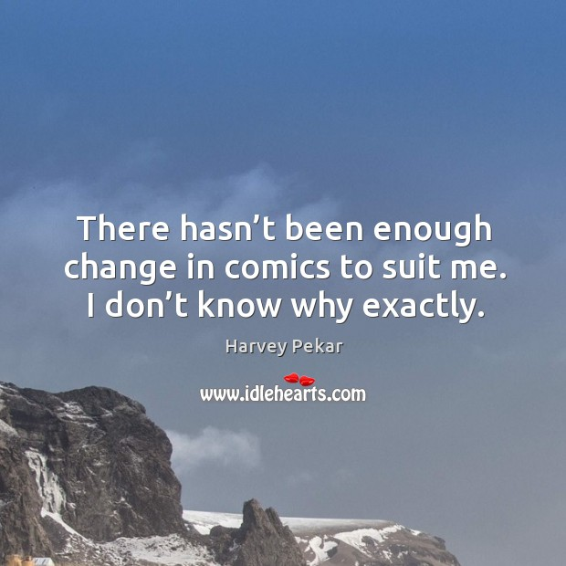 There hasn't been enough change in comics to suit me. I don't know why exactly. Harvey Pekar Picture Quote