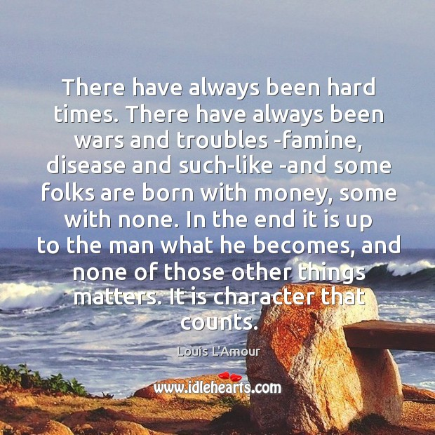 There have always been hard times. There have always been wars and Louis L'Amour Picture Quote