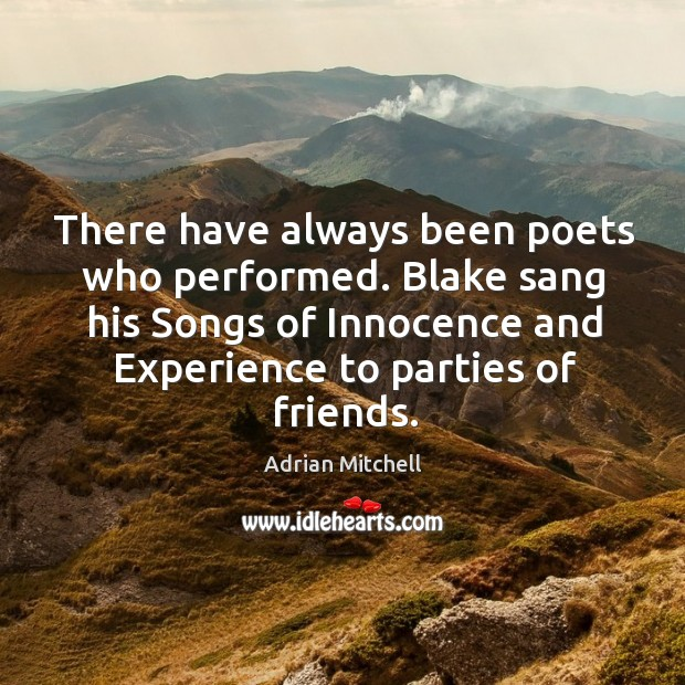 There have always been poets who performed. Blake sang his songs of innocence and experience to parties of friends. Adrian Mitchell Picture Quote