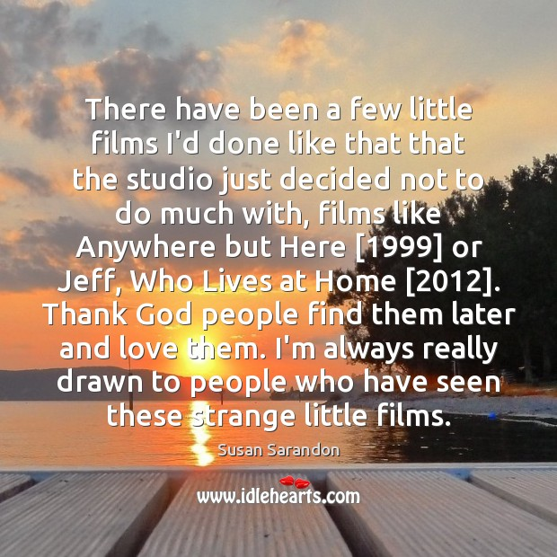 There have been a few little films I'd done like that that Susan Sarandon Picture Quote