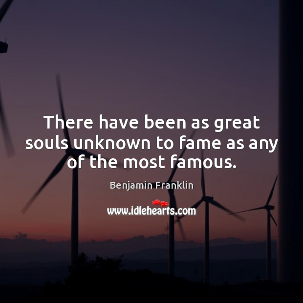 There have been as great souls unknown to fame as any of the most famous. Benjamin Franklin Picture Quote