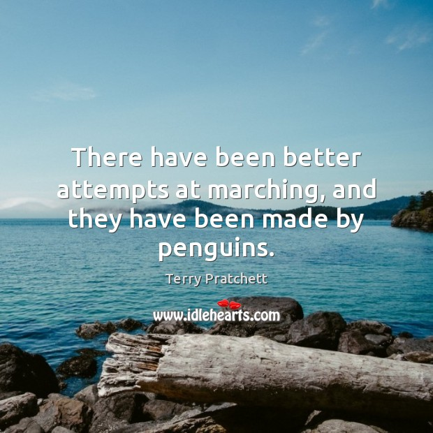There have been better attempts at marching, and they have been made by penguins. Terry Pratchett Picture Quote