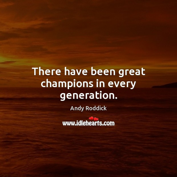 There have been great champions in every generation. Andy Roddick Picture Quote