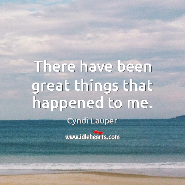 There have been great things that happened to me. Cyndi Lauper Picture Quote