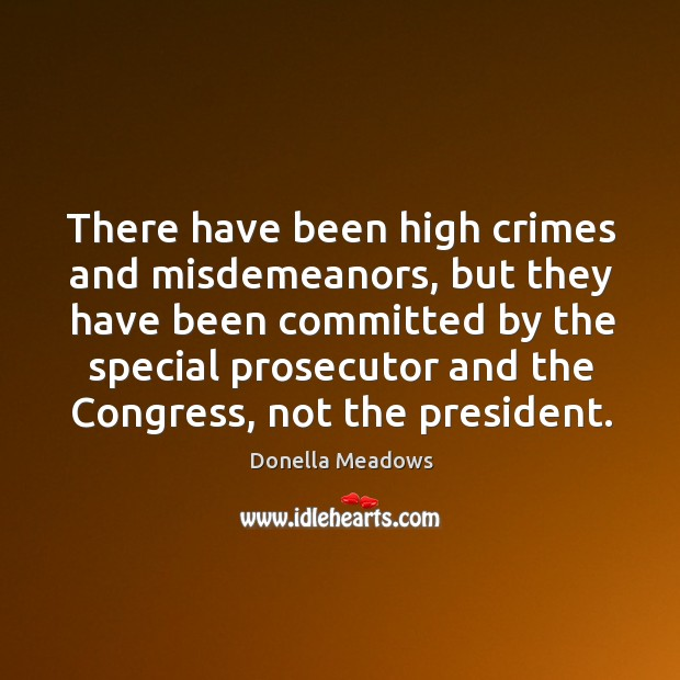 There have been high crimes and misdemeanors, but they have been committed by the special Donella Meadows Picture Quote