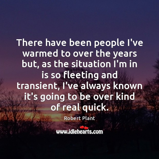 There have been people I've warmed to over the years but, as Robert Plant Picture Quote