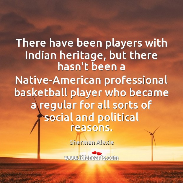 There have been players with Indian heritage, but there hasn't been a Sherman Alexie Picture Quote
