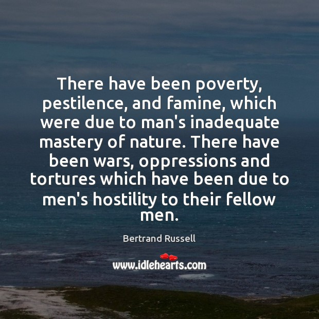 There have been poverty, pestilence, and famine, which were due to man's Bertrand Russell Picture Quote