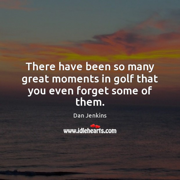There have been so many great moments in golf that you even forget some of them. Dan Jenkins Picture Quote