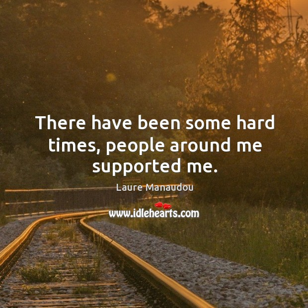 There have been some hard times, people around me supported me. Image