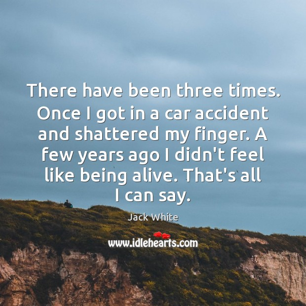 There have been three times. Once I got in a car accident Jack White Picture Quote