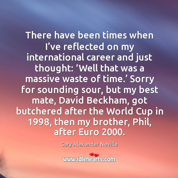 There have been times when I've reflected on my international career and just thought: Gary Alexander Neville Picture Quote