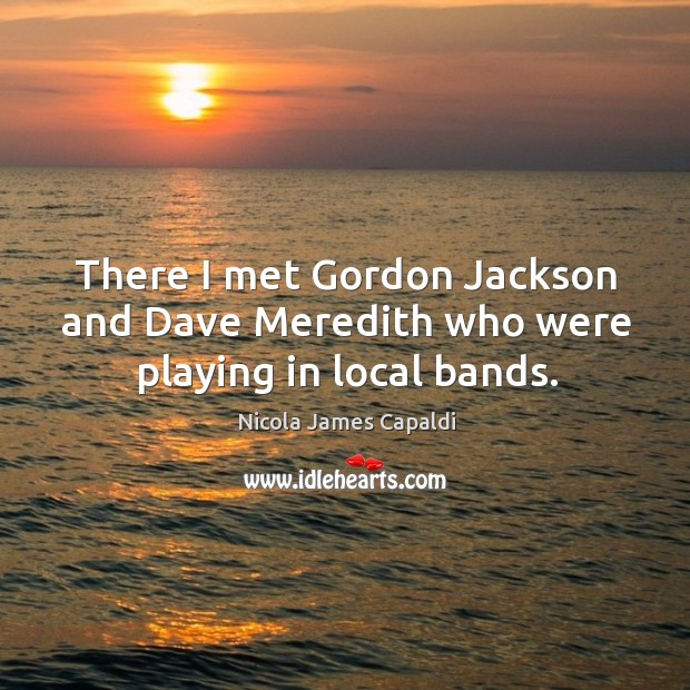 There I met gordon jackson and dave meredith who were playing in local bands. Image