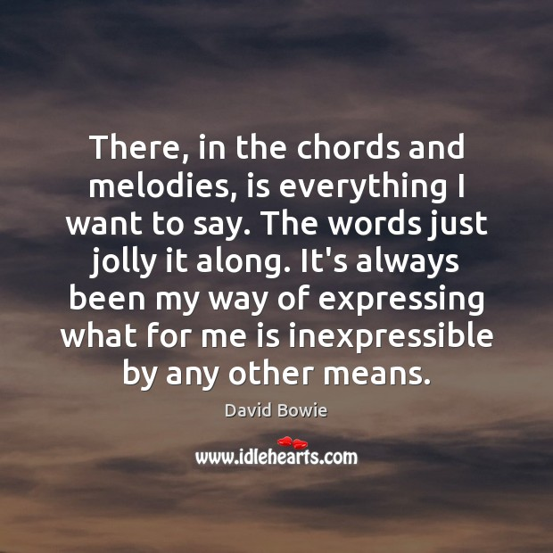 There, in the chords and melodies, is everything I want to say. David Bowie Picture Quote