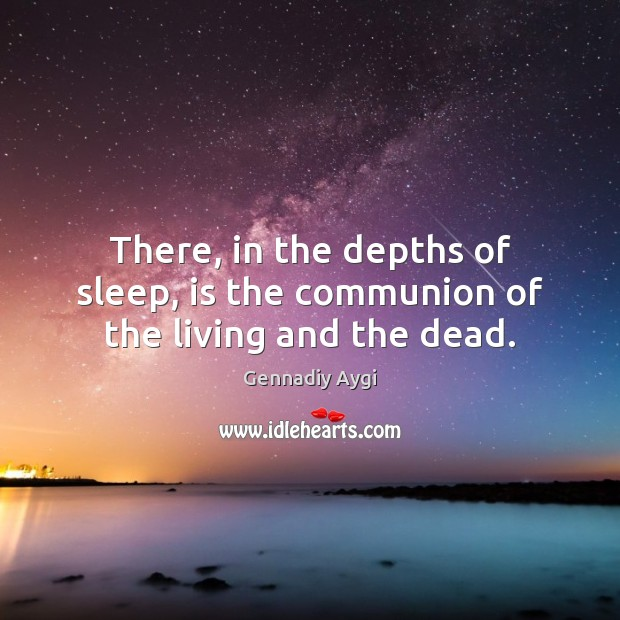 There, in the depths of sleep, is the communion of the living and the dead. Image