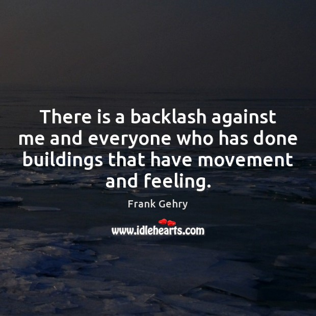 There is a backlash against me and everyone who has done buildings Frank Gehry Picture Quote