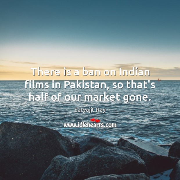 There is a ban on Indian films in Pakistan, so that's half of our market gone. Image