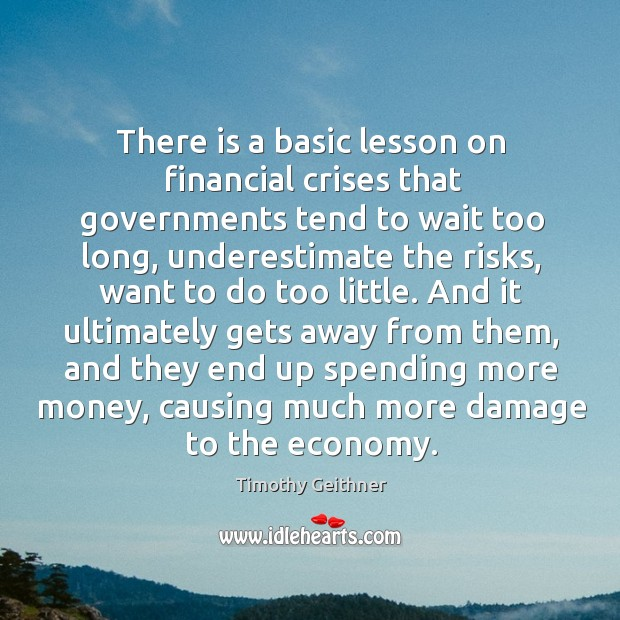 There is a basic lesson on financial crises that governments tend to wait too long Timothy Geithner Picture Quote