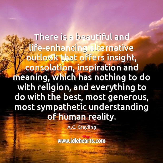 There is a beautiful and life-enhancing alternative outlook that offers insight, consolation, Image