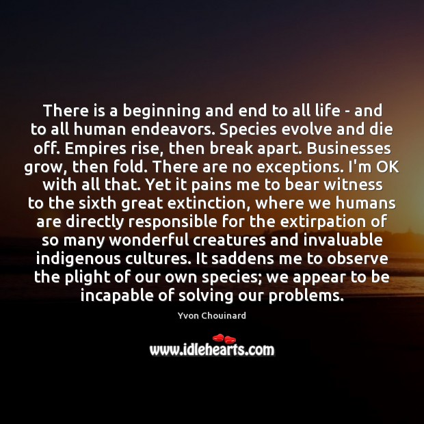 There is a beginning and end to all life – and to Yvon Chouinard Picture Quote