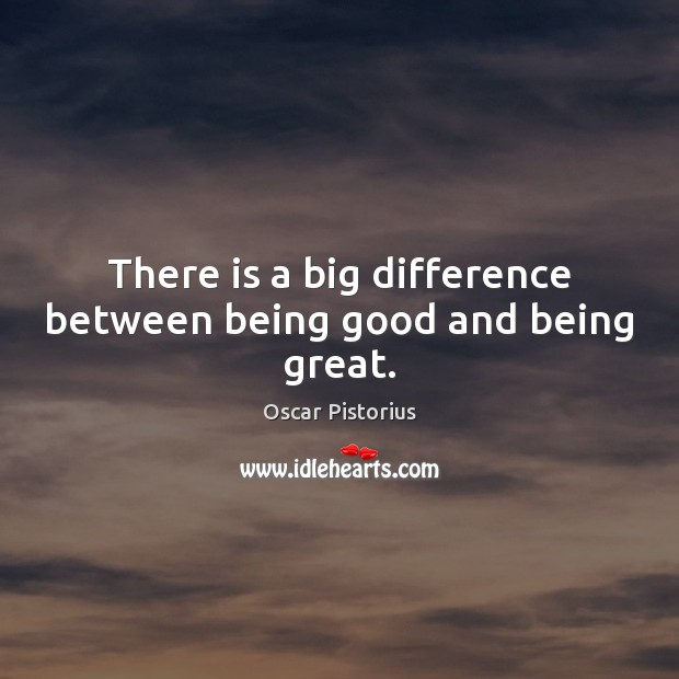 There is a big difference between being good and being great. Image