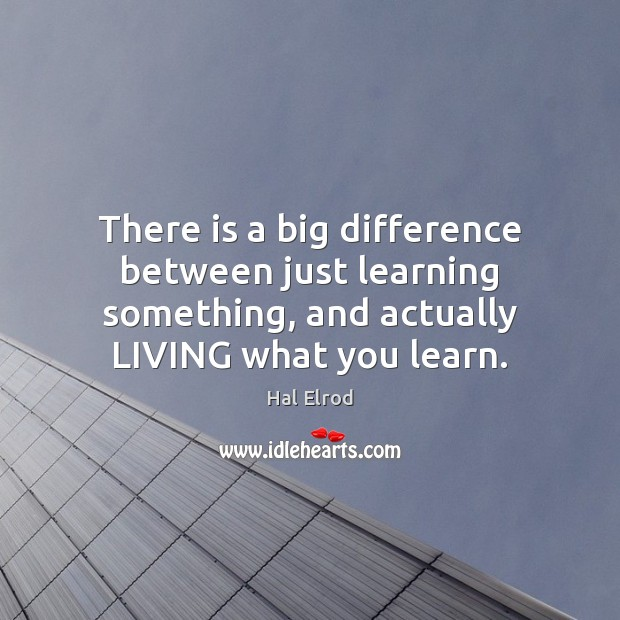 There is a big difference between just learning something, and actually LIVING Image
