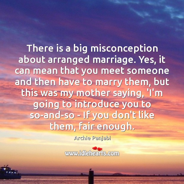There is a big misconception about arranged marriage. Yes, it can mean Archie Panjabi Picture Quote