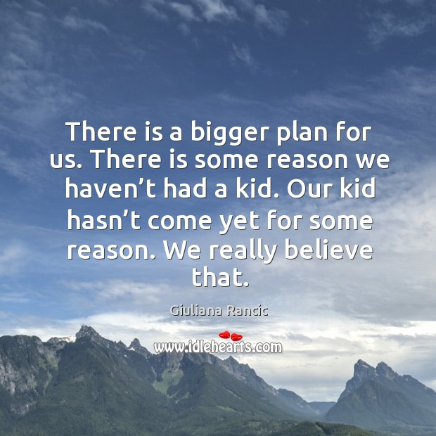 There is a bigger plan for us. There is some reason we haven't had a kid. Giuliana Rancic Picture Quote