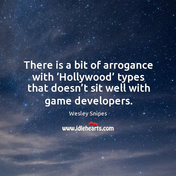 There is a bit of arrogance with 'hollywood' types that doesn't sit well with game developers. Wesley Snipes Picture Quote