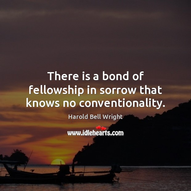 There is a bond of fellowship in sorrow that knows no conventionality. Image