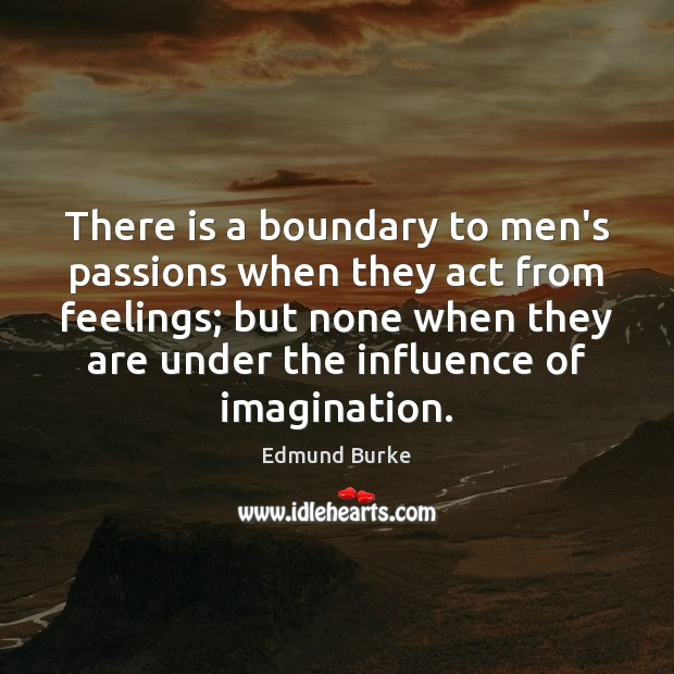 There is a boundary to men's passions when they act from feelings; Edmund Burke Picture Quote