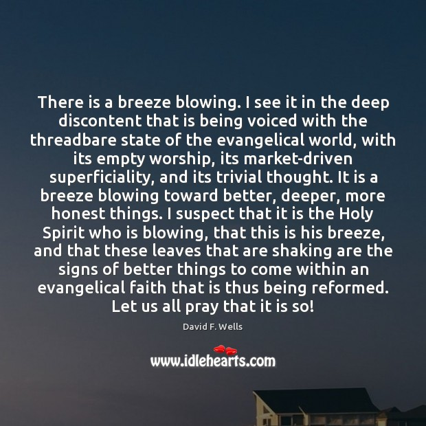 There is a breeze blowing. I see it in the deep discontent David F. Wells Picture Quote