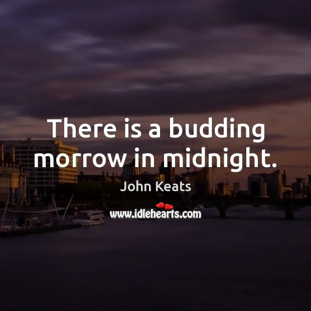 There is a budding morrow in midnight. John Keats Picture Quote