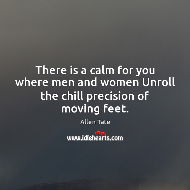 There is a calm for you where men and women Unroll the chill precision of moving feet. Image