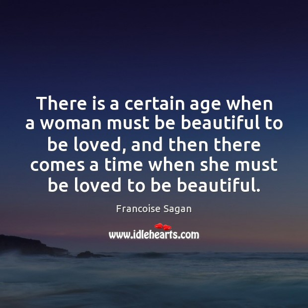 There is a certain age when a woman must be beautiful to Francoise Sagan Picture Quote